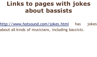 Links to pages with jokes about bassists  http://www.hotsound.com/jokes.html has jokes about all kinds of musicians, including bassists.