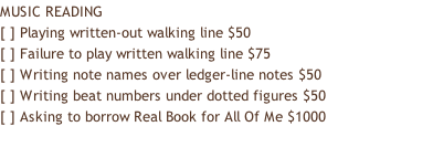 MUSIC READING [ ] Playing written-out walking line $50 [ ] Failure to play written walking line $75 [ ] Writing note names over ledger-line notes $50 [ ] Writing beat numbers under dotted figures $50 [ ] Asking to borrow Real Book for All Of Me $1000